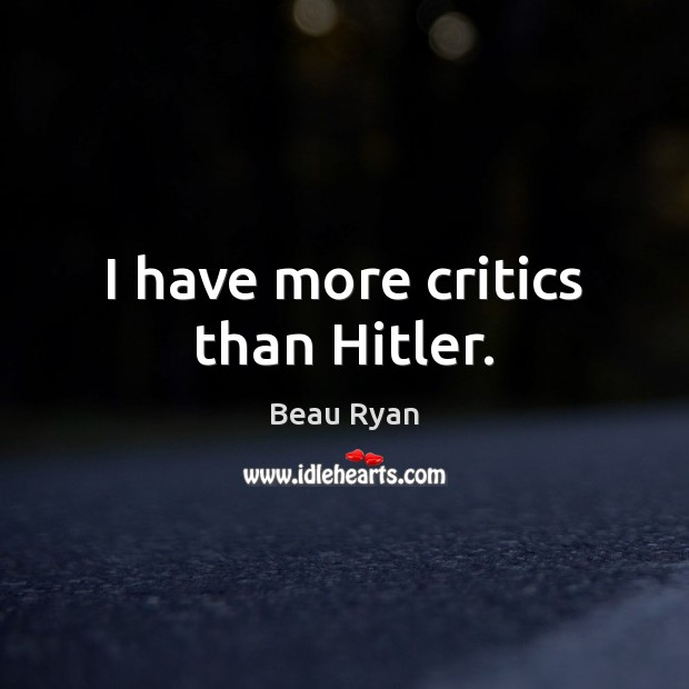 Image, I have more critics than Hitler.