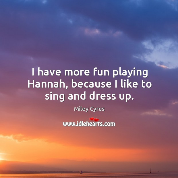 Image, I have more fun playing Hannah, because I like to sing and dress up.