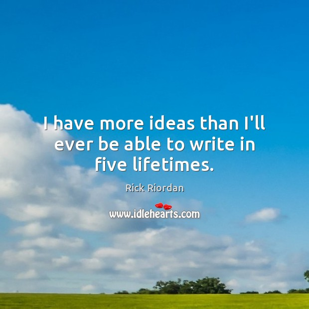I have more ideas than I'll ever be able to write in five lifetimes. Rick Riordan Picture Quote