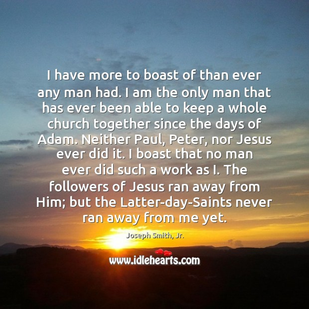 I have more to boast of than ever any man had. I Joseph Smith, Jr. Picture Quote
