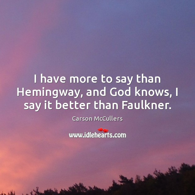 I have more to say than Hemingway, and God knows, I say it better than Faulkner. Image