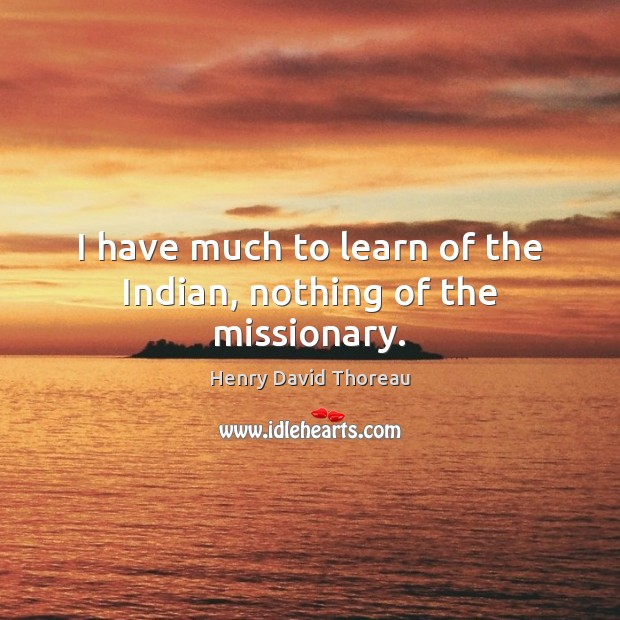 I have much to learn of the Indian, nothing of the missionary. Image