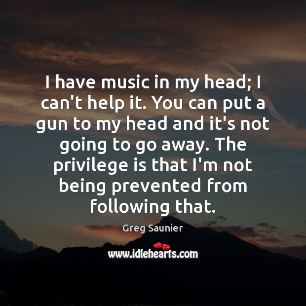 Image, I have music in my head; I can't help it. You can