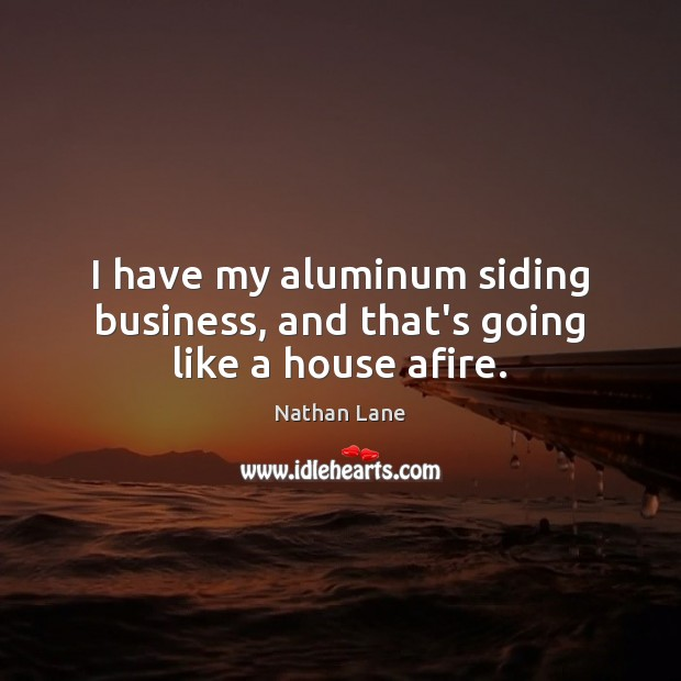 I have my aluminum siding business, and that's going like a house afire. Nathan Lane Picture Quote