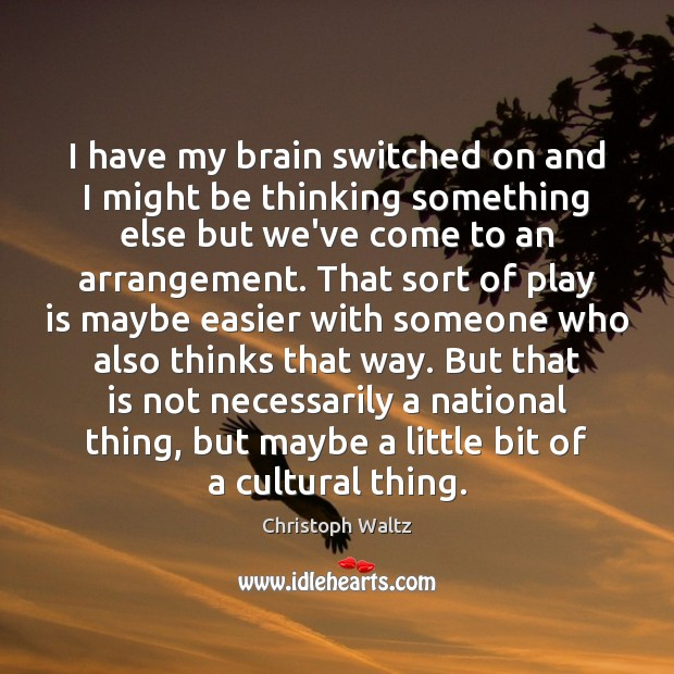 I have my brain switched on and I might be thinking something Christoph Waltz Picture Quote