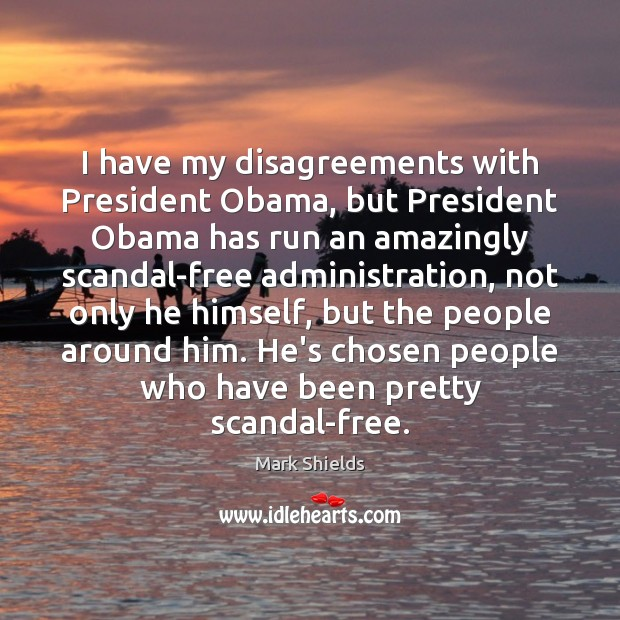I have my disagreements with President Obama, but President Obama has run Mark Shields Picture Quote