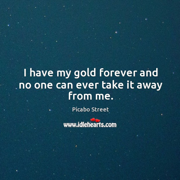 Image, I have my gold forever and no one can ever take it away from me.