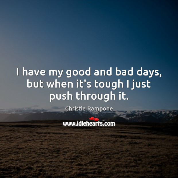 I have my good and bad days, but when it's tough I just push through it. Image