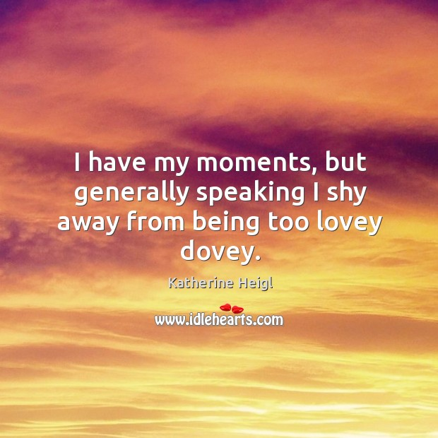 I have my moments, but generally speaking I shy away from being too lovey dovey. Katherine Heigl Picture Quote