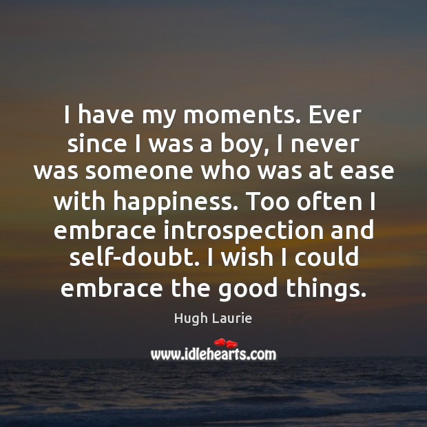Image, I have my moments. Ever since I was a boy, I never