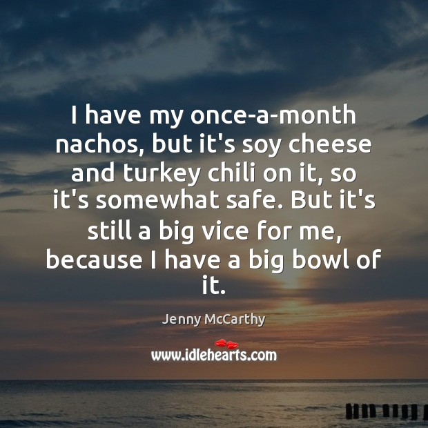 I have my once-a-month nachos, but it's soy cheese and turkey chili Jenny McCarthy Picture Quote