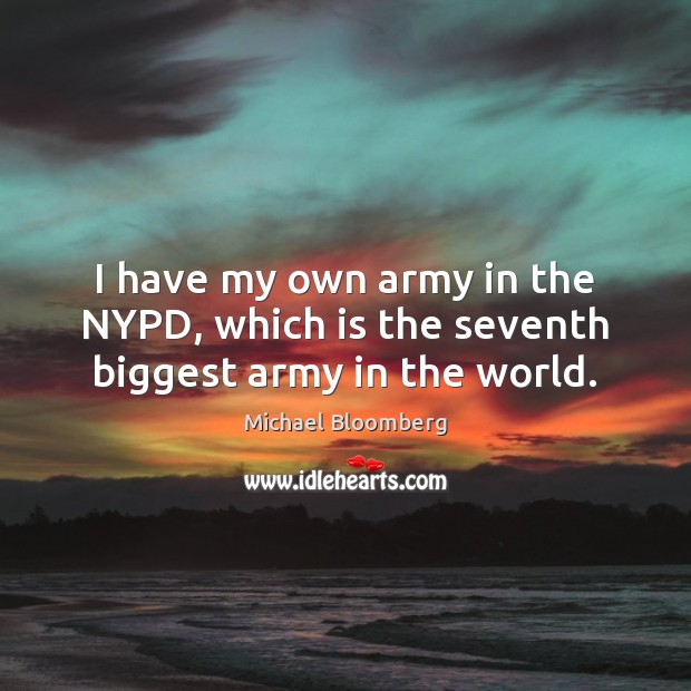 I have my own army in the NYPD, which is the seventh biggest army in the world. Michael Bloomberg Picture Quote