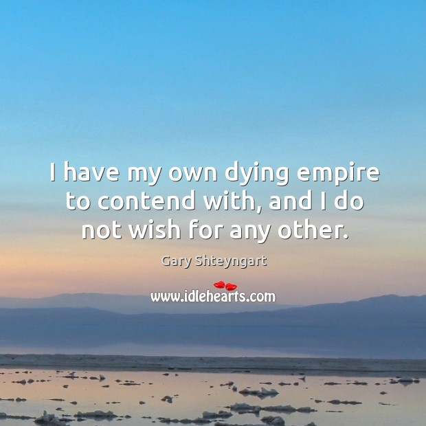 I have my own dying empire to contend with, and I do not wish for any other. Gary Shteyngart Picture Quote