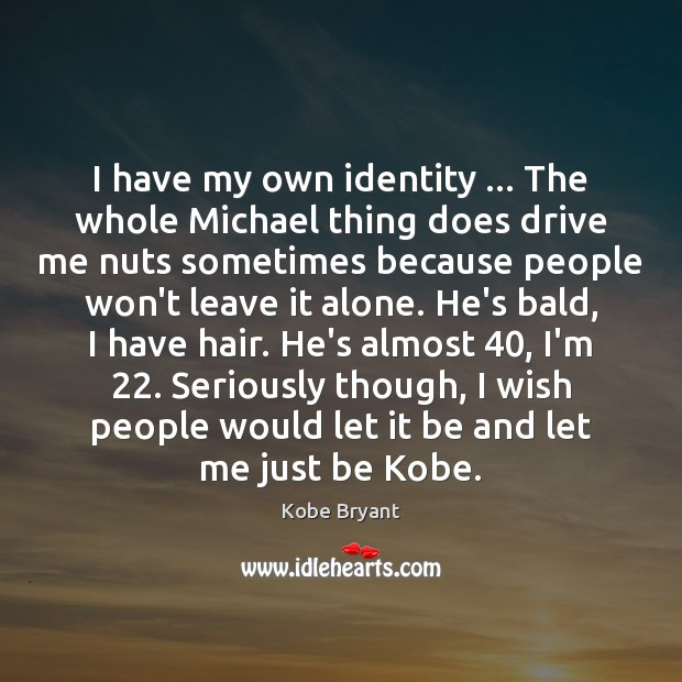 I have my own identity … The whole Michael thing does drive me Image