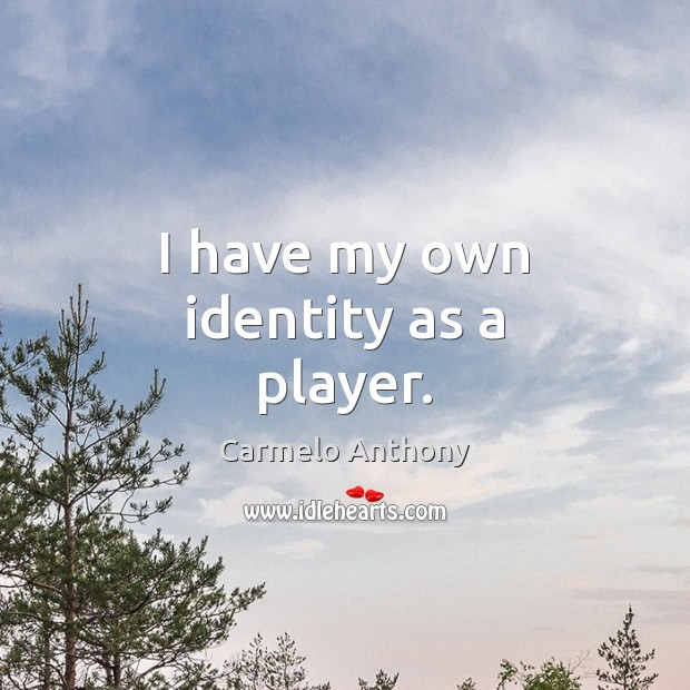 I have my own identity as a player. Carmelo Anthony Picture Quote