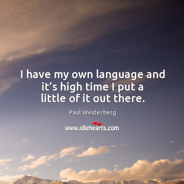 I have my own language and it's high time I put a little of it out there. Paul Westerberg Picture Quote