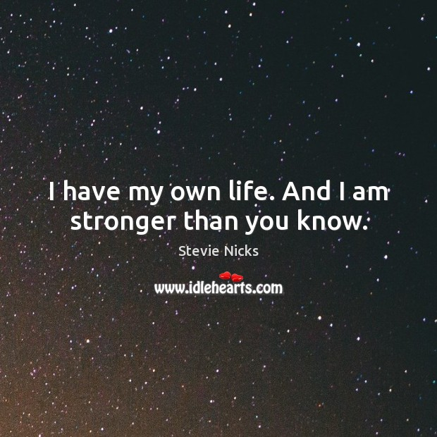 I have my own life. And I am stronger than you know. Stevie Nicks Picture Quote