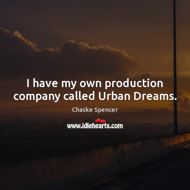 I have my own production company called Urban Dreams. Image