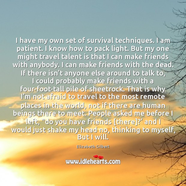 I have my own set of survival techniques. I am patient. I Elizabeth Gilbert Picture Quote