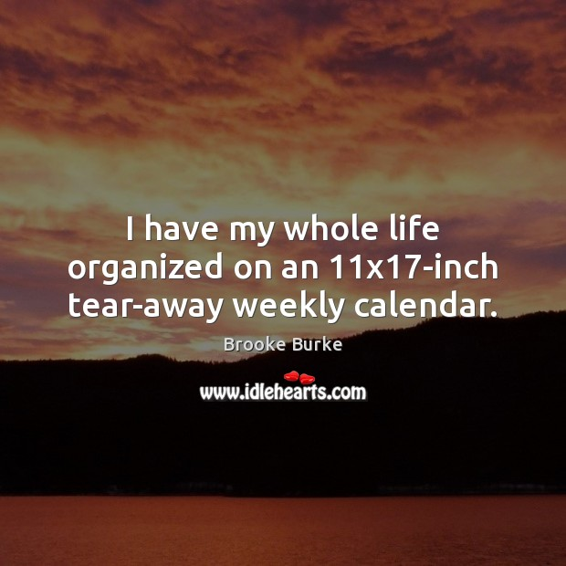 I have my whole life organized on an 11×17-inch tear-away weekly calendar. Brooke Burke Picture Quote