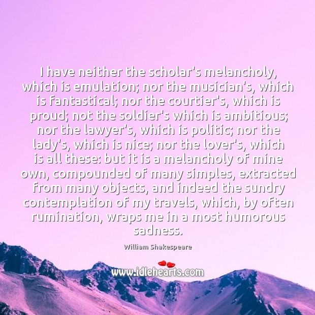 I have neither the scholar's melancholy, which is emulation; nor the musician's, Image
