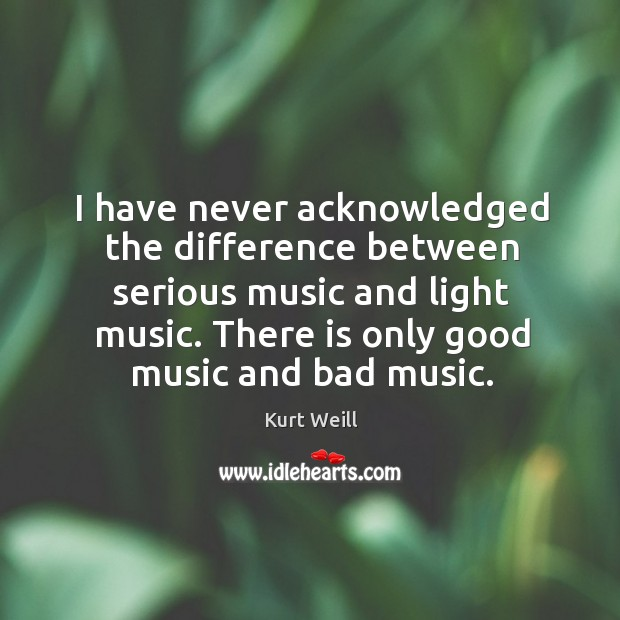 I have never acknowledged the difference between serious music and light music. Image