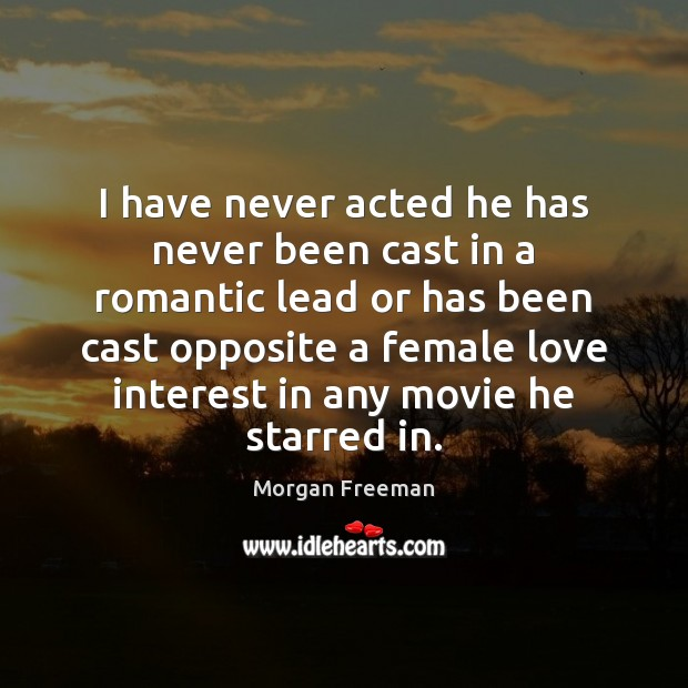 I have never acted he has never been cast in a romantic Morgan Freeman Picture Quote