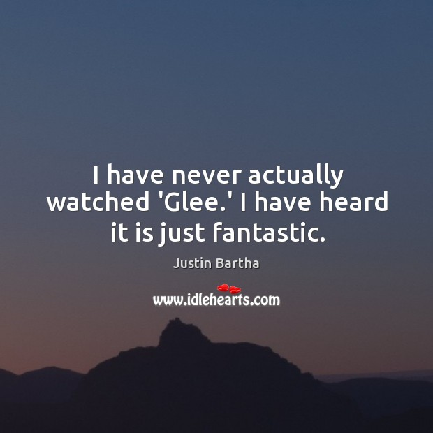 I have never actually watched 'Glee.' I have heard it is just fantastic. Image