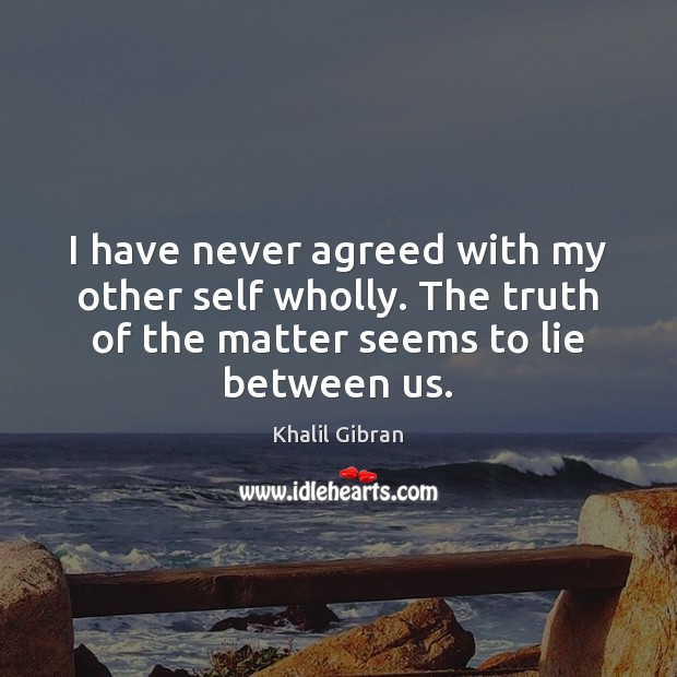 I have never agreed with my other self wholly. The truth of Khalil Gibran Picture Quote