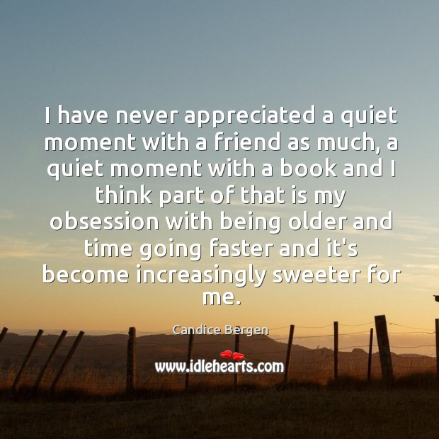 I have never appreciated a quiet moment with a friend as much, Candice Bergen Picture Quote