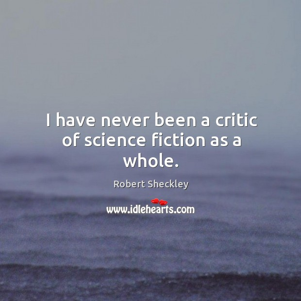 I have never been a critic of science fiction as a whole. Robert Sheckley Picture Quote