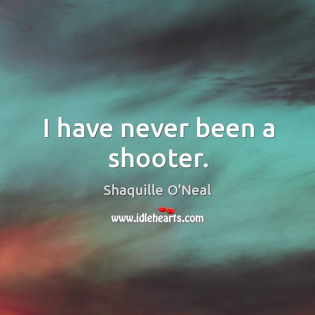 Image, I have never been a shooter.