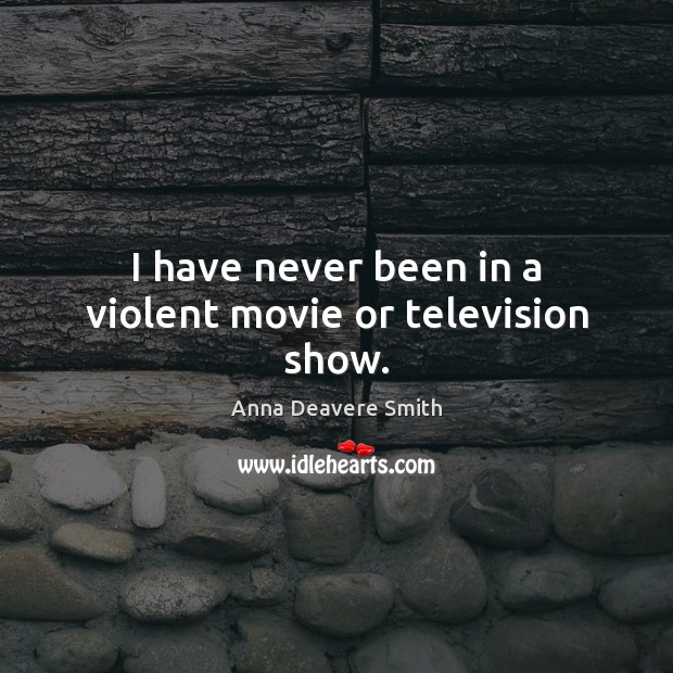 Image, I have never been in a violent movie or television show.