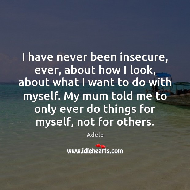 I have never been insecure, ever, about how I look, about what Adele Picture Quote