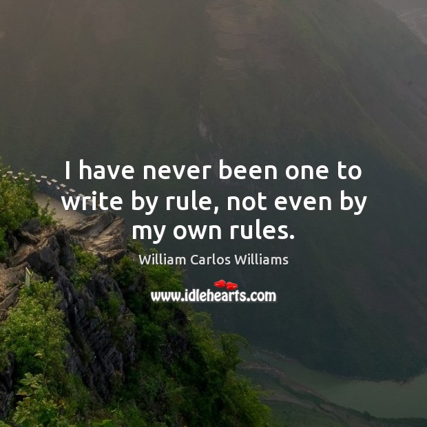 I have never been one to write by rule, not even by my own rules. William Carlos Williams Picture Quote