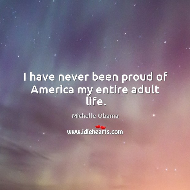 I have never been proud of America my entire adult life. Image