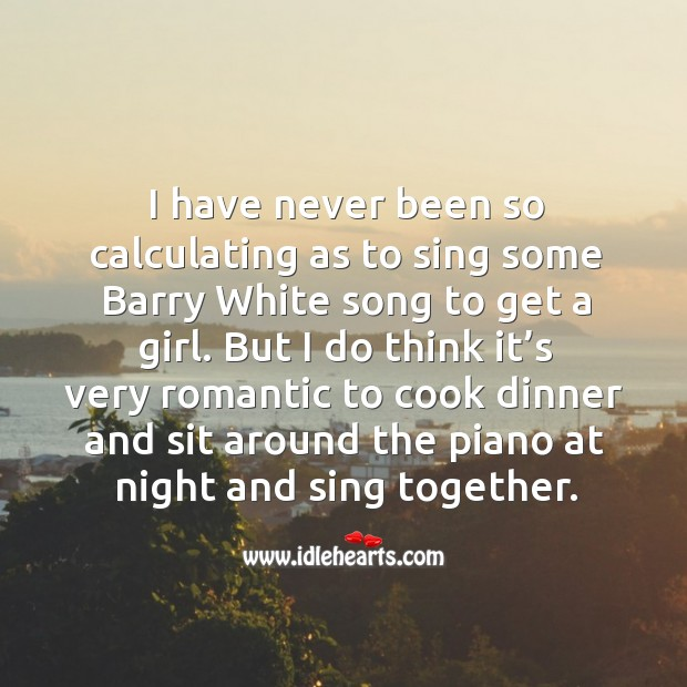 Image, I have never been so calculating as to sing some barry white song to get a girl.