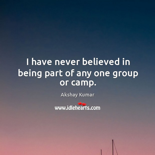 I have never believed in being part of any one group or camp. Image
