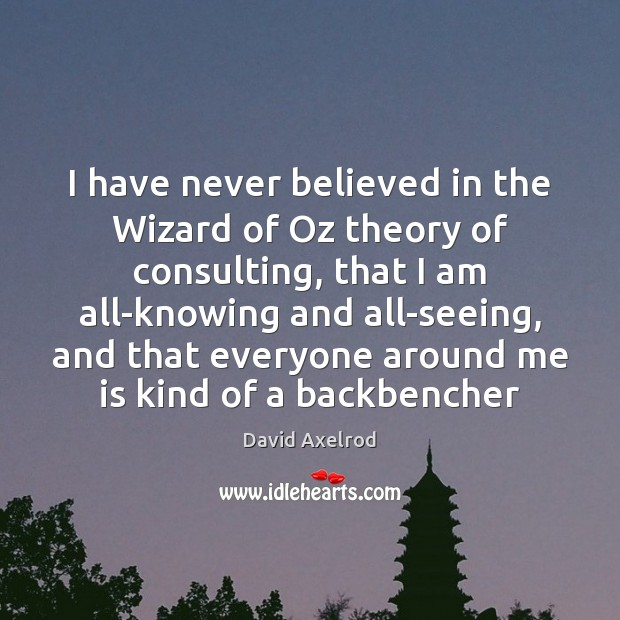 Image, I have never believed in the Wizard of Oz theory of consulting,