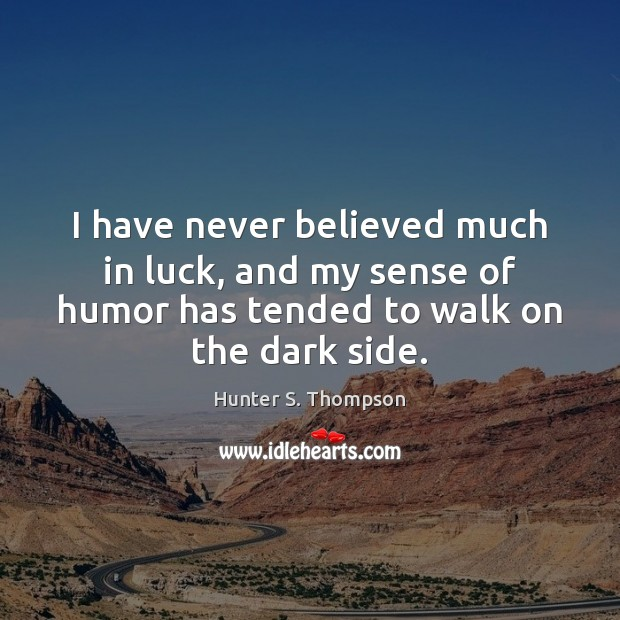 I have never believed much in luck, and my sense of humor Hunter S. Thompson Picture Quote