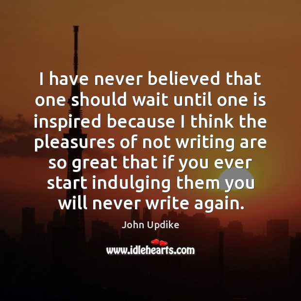 I have never believed that one should wait until one is inspired John Updike Picture Quote