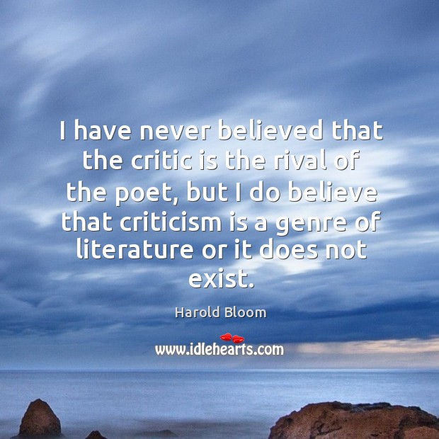 I have never believed that the critic is the rival of the poet Harold Bloom Picture Quote