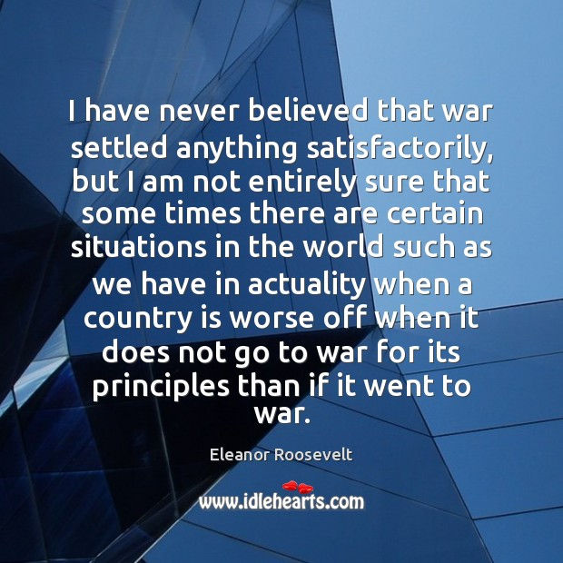 I have never believed that war settled anything satisfactorily, but I am Eleanor Roosevelt Picture Quote