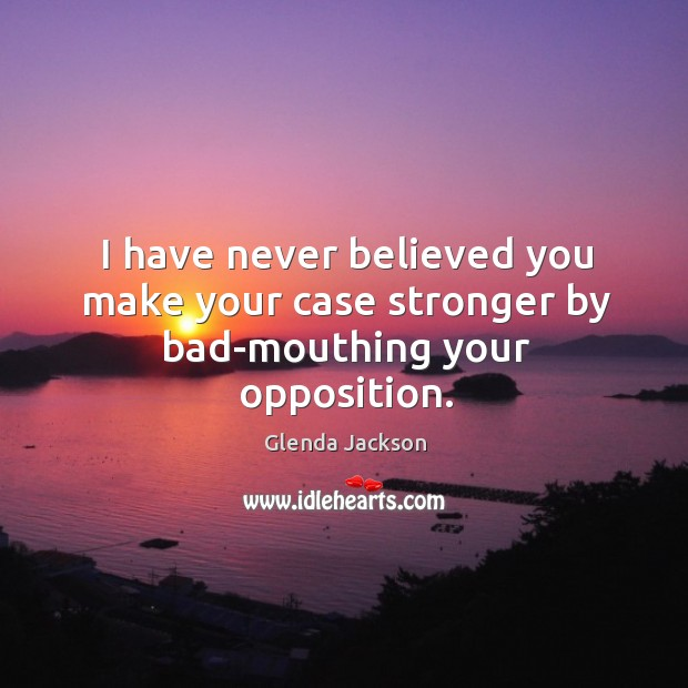 I have never believed you make your case stronger by bad-mouthing your opposition. Image