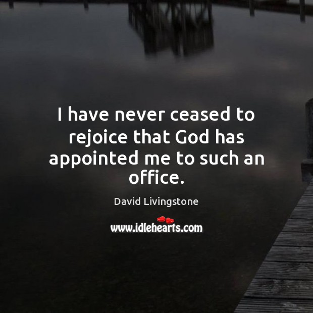 I have never ceased to rejoice that God has appointed me to such an office. Image