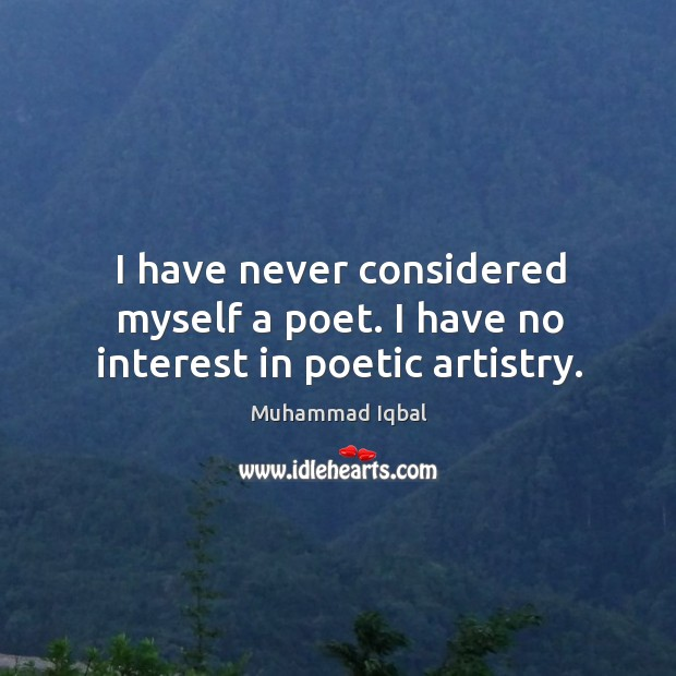I have never considered myself a poet. I have no interest in poetic artistry. Image
