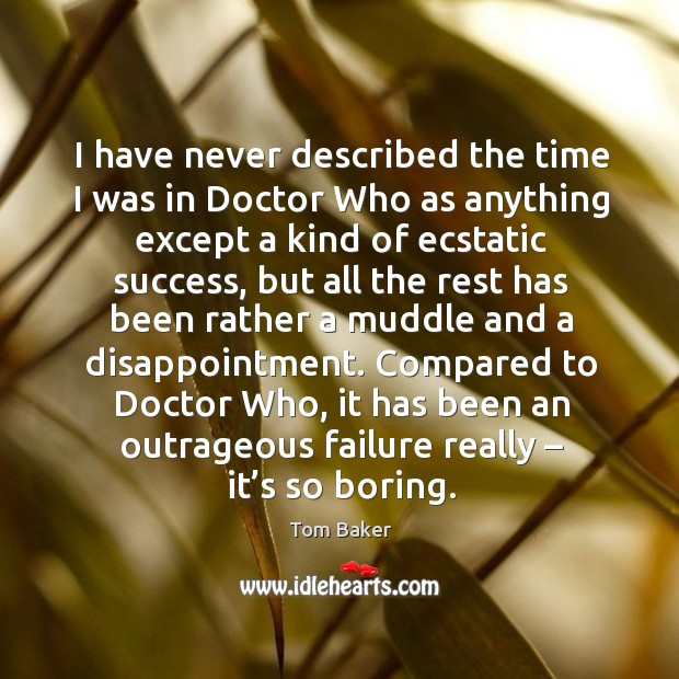 I have never described the time I was in doctor who as anything except a kind of ecstatic Tom Baker Picture Quote