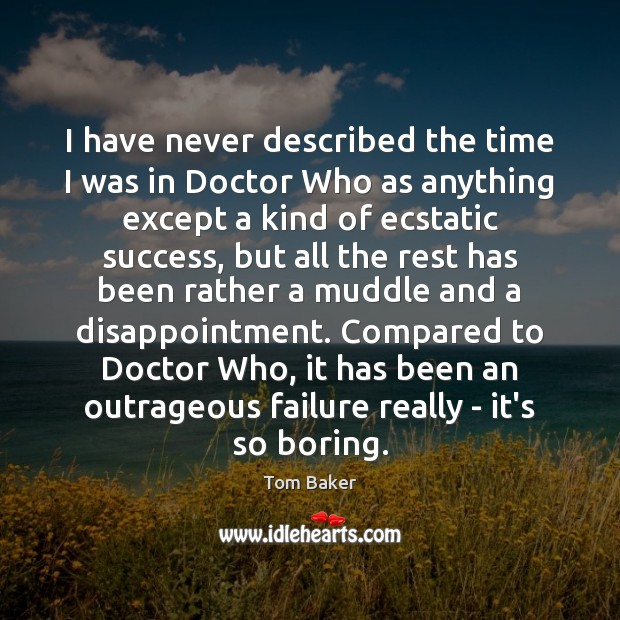 I have never described the time I was in Doctor Who as Tom Baker Picture Quote