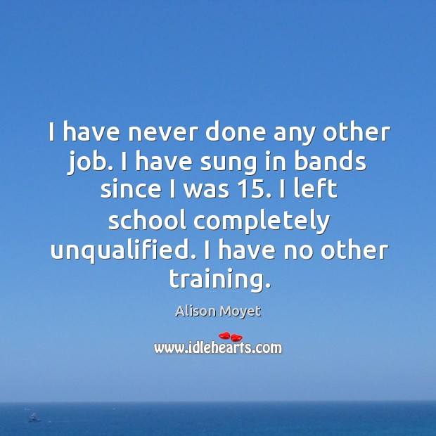 I have never done any other job. I have sung in bands since I was 15. I left school completely unqualified. I have no other training. Image