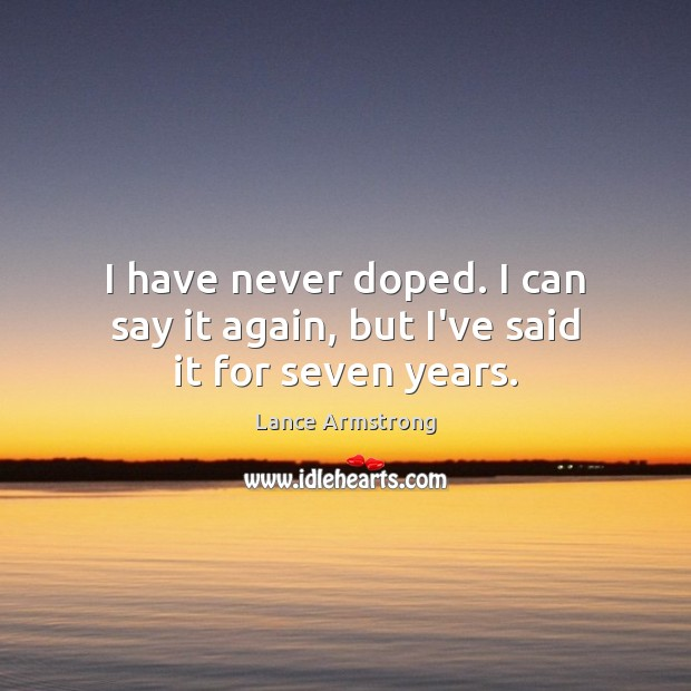 I have never doped. I can say it again, but I've said it for seven years. Image